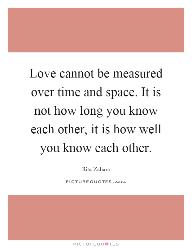 Love cannot be measured over time and space. It is not how long you know each other, it is how well you know each other Picture Quote #1