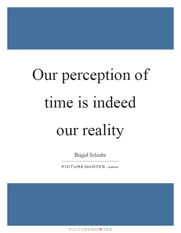 Our perception of time is indeed our reality Picture Quote #1