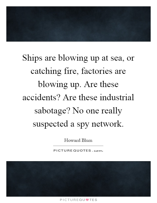 Ships are blowing up at sea, or catching fire, factories are blowing up. Are these accidents? Are these industrial sabotage? No one really suspected a spy network Picture Quote #1