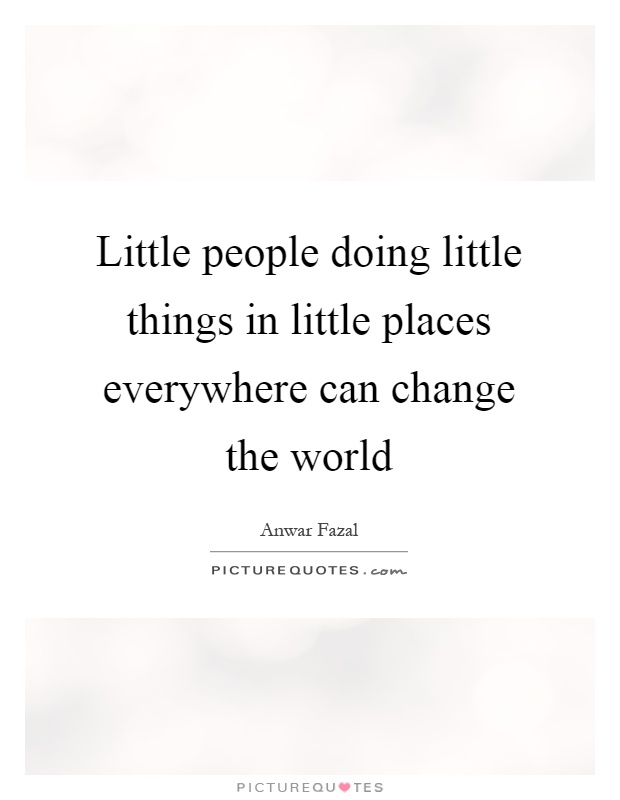 Little people doing little things in little places everywhere can change the world Picture Quote #1