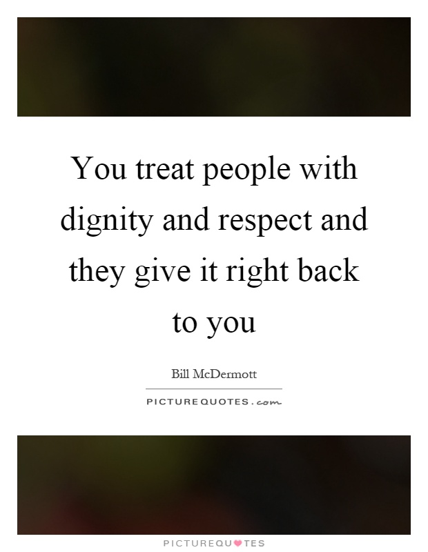 You treat people with dignity and respect and they give it right back to you Picture Quote #1