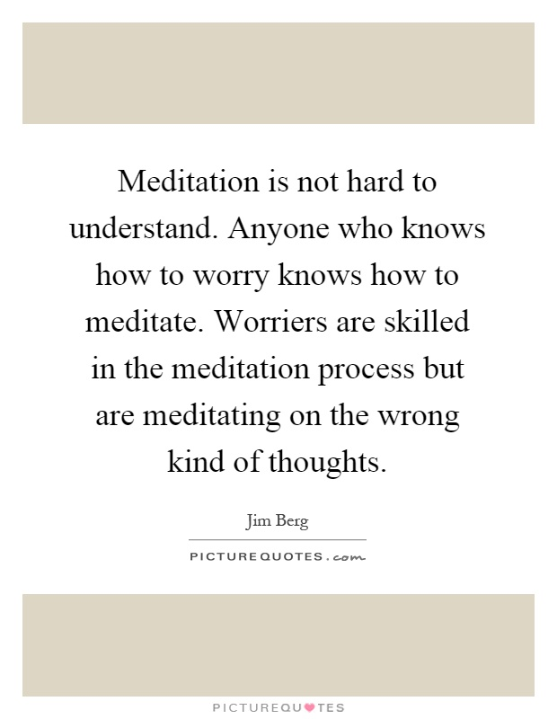 Meditation is not hard to understand. Anyone who knows how to worry knows how to meditate. Worriers are skilled in the meditation process but are meditating on the wrong kind of thoughts Picture Quote #1