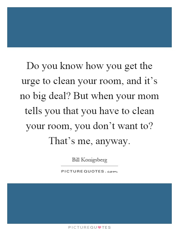 Do you know how you get the urge to clean your room, and it's no big deal? But when your mom tells you that you have to clean your room, you don't want to? That's me, anyway Picture Quote #1