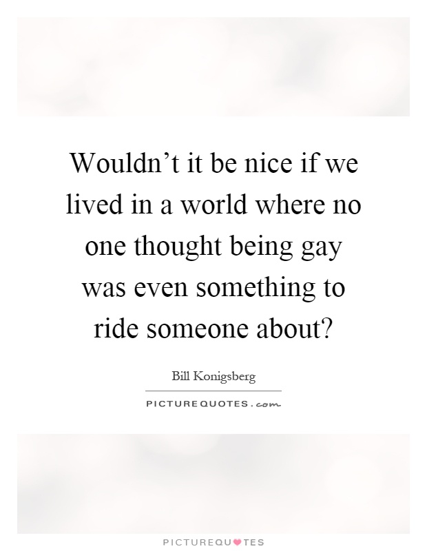 Wouldn't it be nice if we lived in a world where no one thought being gay was even something to ride someone about? Picture Quote #1