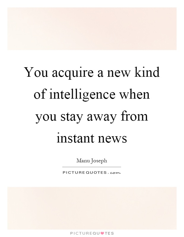 You acquire a new kind of intelligence when you stay away from instant news Picture Quote #1