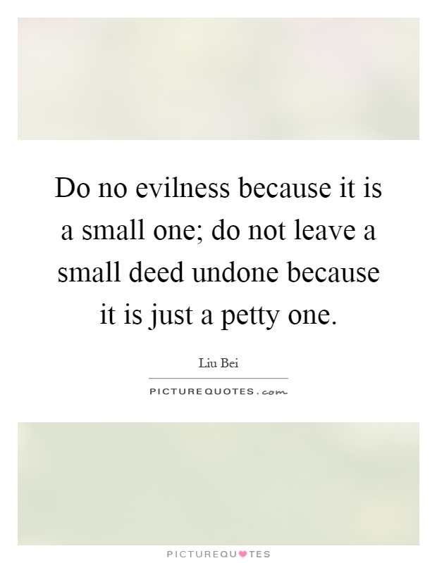 Do no evilness because it is a small one; do not leave a small deed undone because it is just a petty one Picture Quote #1