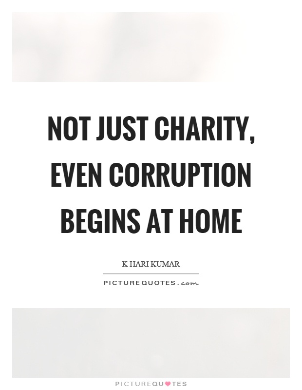 Not just charity, even corruption begins at home Picture Quote #1