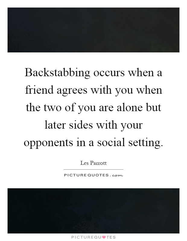 Backstabbing occurs when a friend agrees with you when the ...