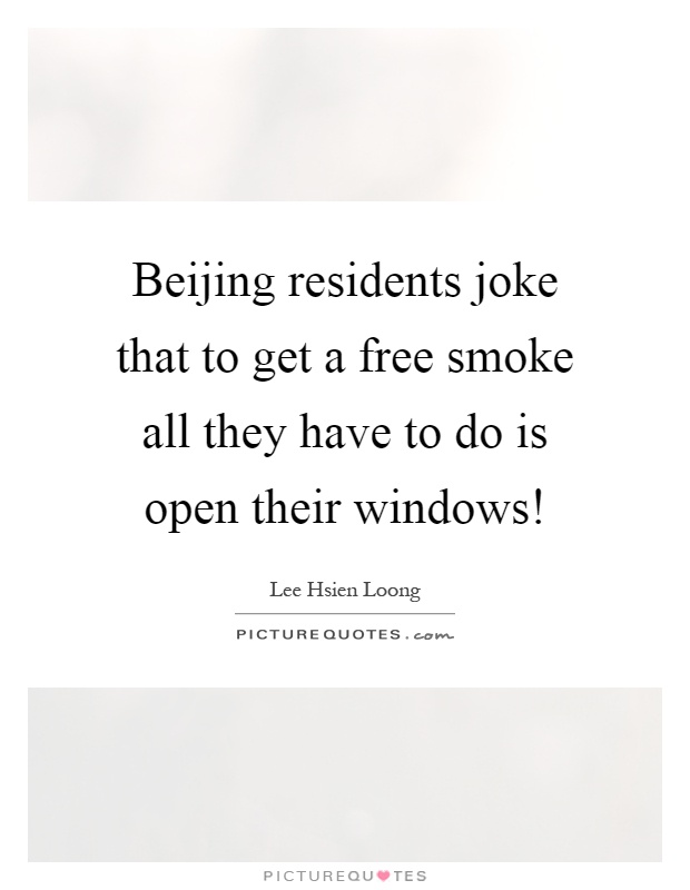 Beijing residents joke that to get a free smoke all they have to do is open their windows! Picture Quote #1
