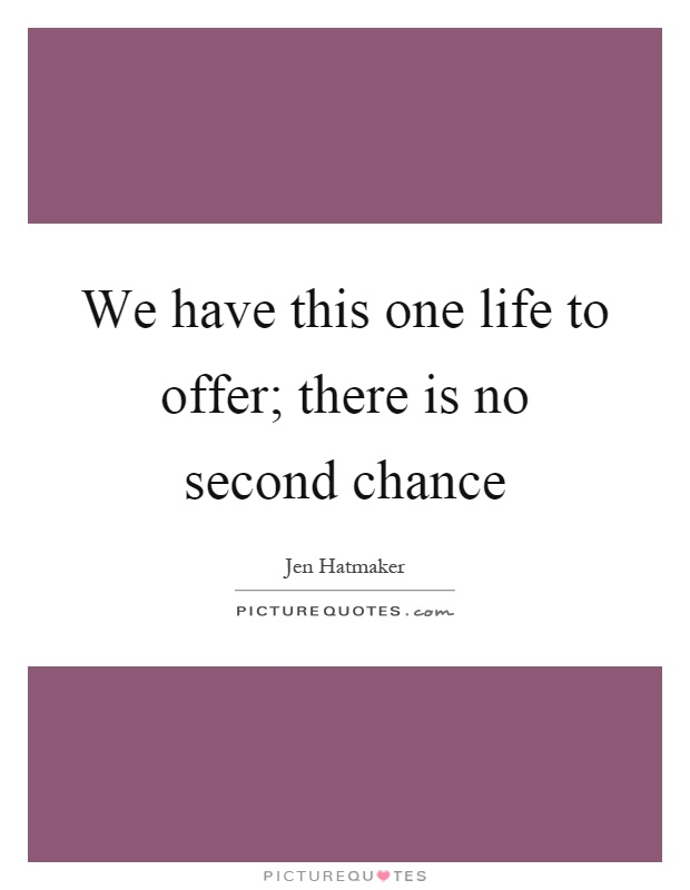 We have this one life to offer; there is no second chance Picture Quote #1