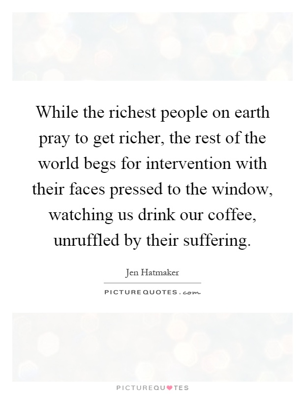 While the richest people on earth pray to get richer, the rest of the world begs for intervention with their faces pressed to the window, watching us drink our coffee, unruffled by their suffering Picture Quote #1