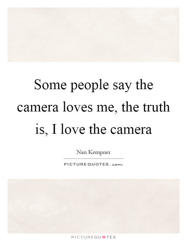 Some people say the camera loves me, the truth is, I love the camera Picture Quote #1