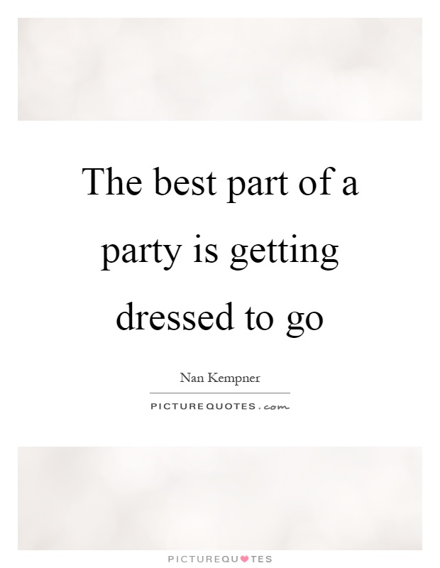 The best part of a party is getting dressed to go Picture Quote #1