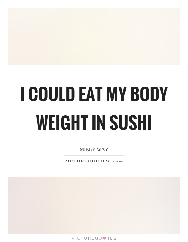 I could eat my body weight in sushi Picture Quote #1