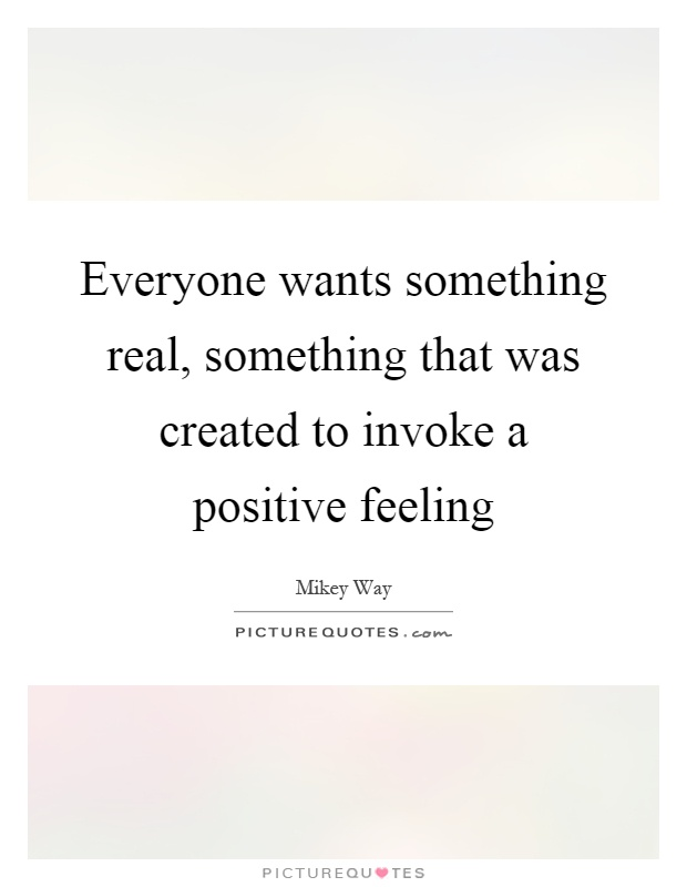 Everyone wants something real, something that was created to invoke a positive feeling Picture Quote #1