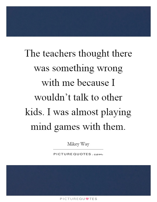 The teachers thought there was something wrong with me because I wouldn't talk to other kids. I was almost playing mind games with them Picture Quote #1