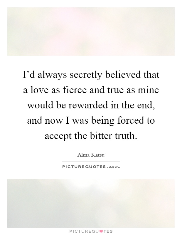 I'd always secretly believed that a love as fierce and true as mine would be rewarded in the end, and now I was being forced to accept the bitter truth Picture Quote #1