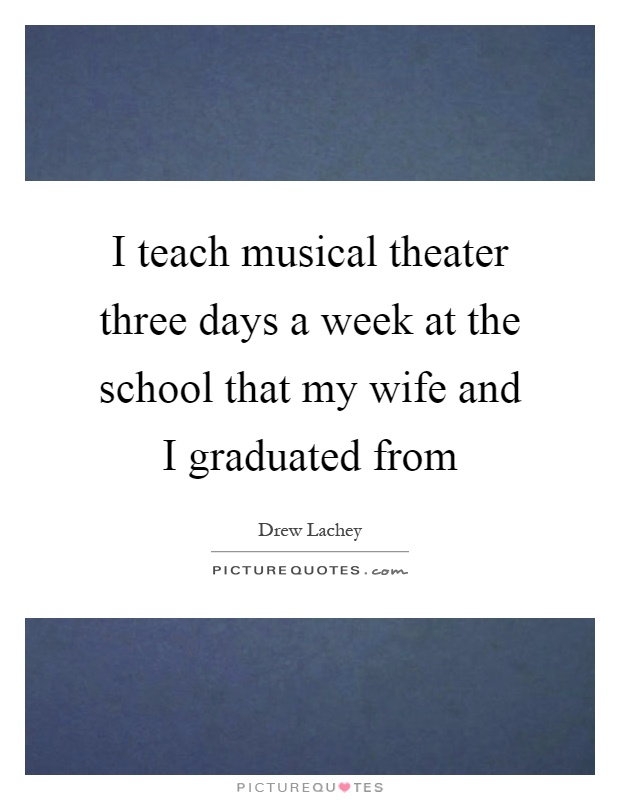 I teach musical theater three days a week at the school that my wife and I graduated from Picture Quote #1