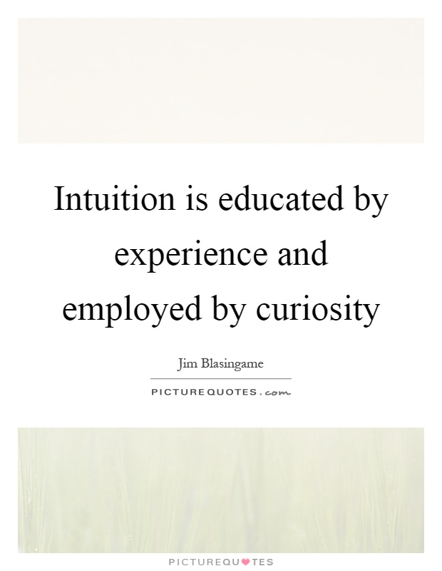 Intuition is educated by experience and employed by curiosity Picture Quote #1