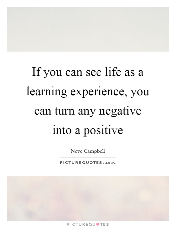 If you can see life as a learning experience, you can turn any negative into a positive Picture Quote #1