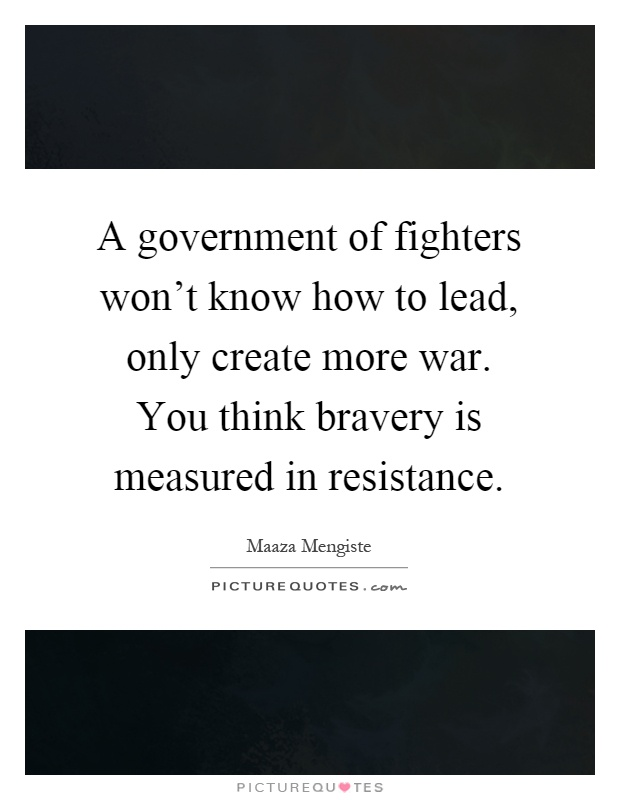 A government of fighters won't know how to lead, only create more war. You think bravery is measured in resistance Picture Quote #1