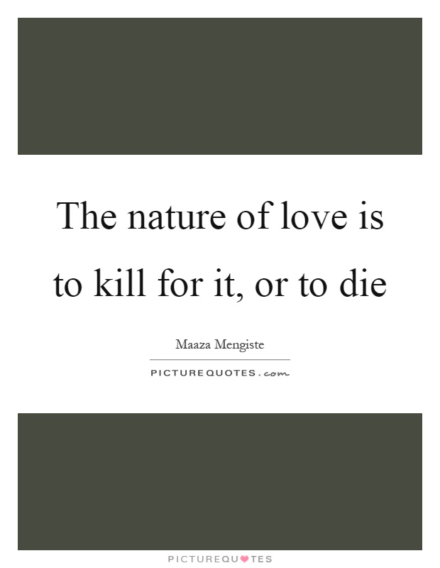 The nature of love is to kill for it, or to die Picture Quote #1