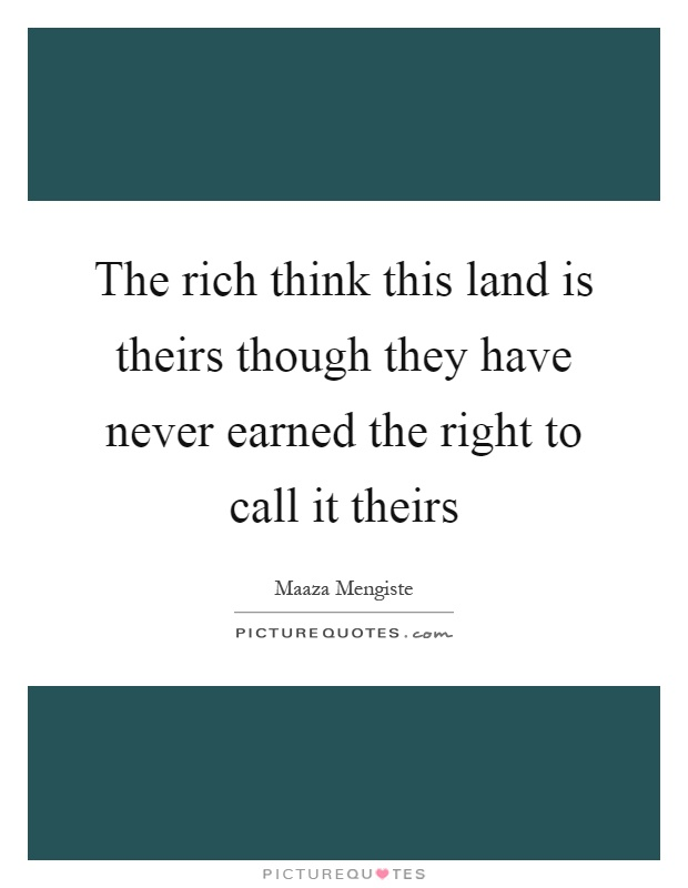 The rich think this land is theirs though they have never earned the right to call it theirs Picture Quote #1