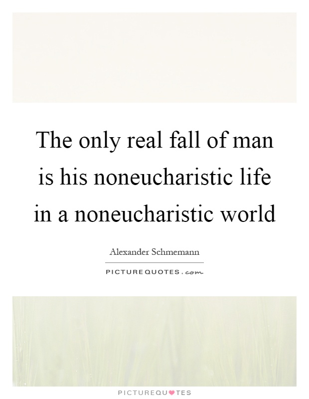 The only real fall of man is his noneucharistic life in a noneucharistic world Picture Quote #1