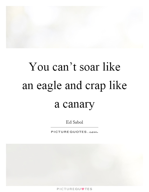 You can't soar like an eagle and crap like a canary Picture Quote #1