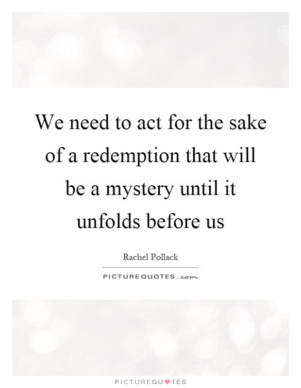 We need to act for the sake of a redemption that will be a mystery until it unfolds before us Picture Quote #1
