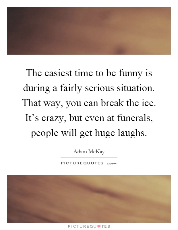 The easiest time to be funny is during a fairly serious situation. That way, you can break the ice. It's crazy, but even at funerals, people will get huge laughs Picture Quote #1