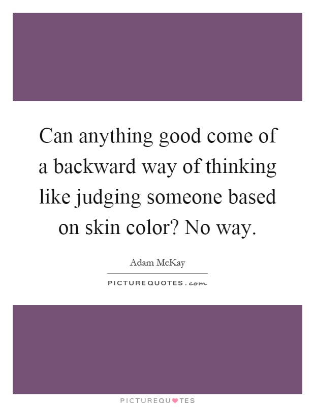 Can anything good come of a backward way of thinking like judging someone based on skin color? No way Picture Quote #1