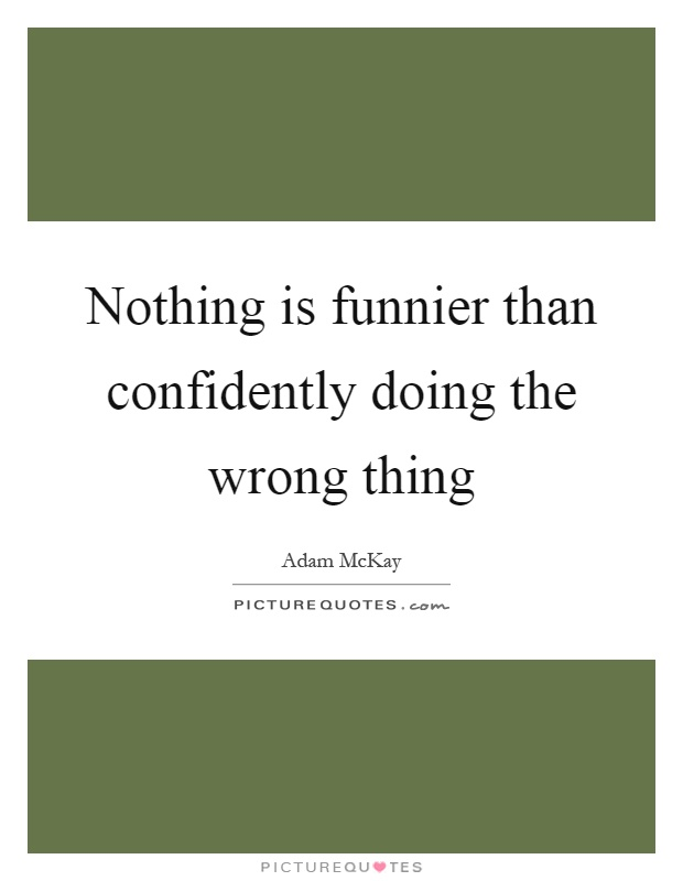 Nothing is funnier than confidently doing the wrong thing Picture Quote #1