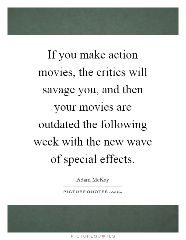 If you make action movies, the critics will savage you, and then your movies are outdated the following week with the new wave of special effects Picture Quote #1