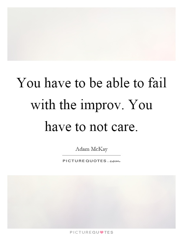 You have to be able to fail with the improv. You have to not care Picture Quote #1