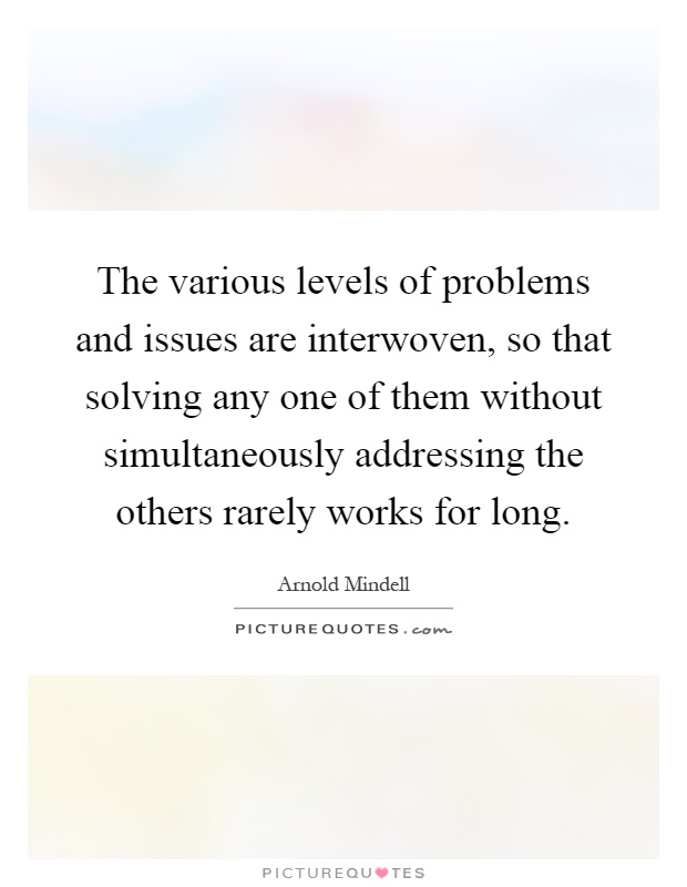 The various levels of problems and issues are interwoven, so that solving any one of them without simultaneously addressing the others rarely works for long Picture Quote #1