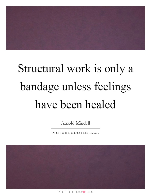 Structural work is only a bandage unless feelings have been healed Picture Quote #1