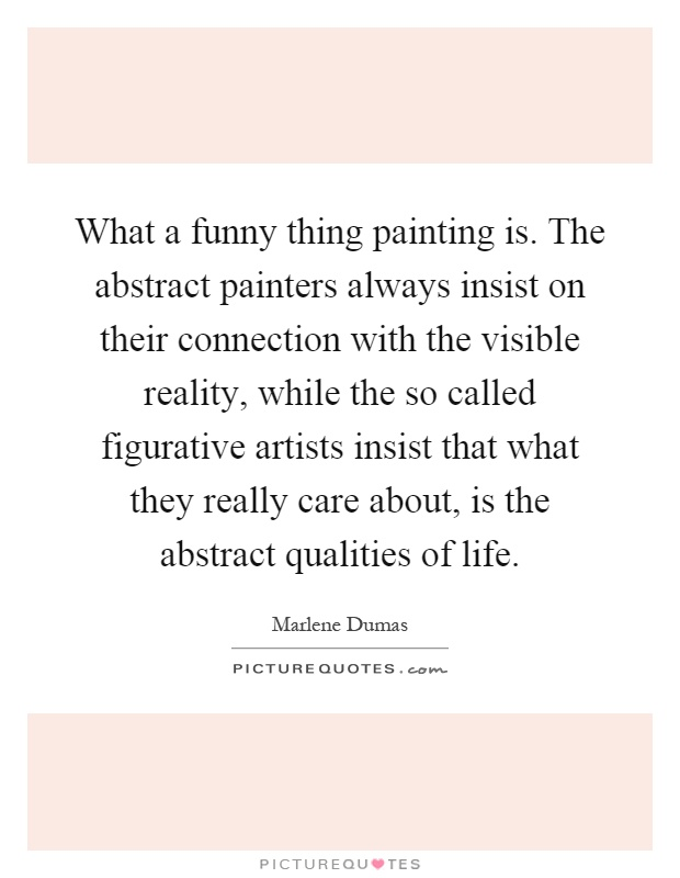 What a funny thing painting is. The abstract painters always insist on their connection with the visible reality, while the so called figurative artists insist that what they really care about, is the abstract qualities of life Picture Quote #1