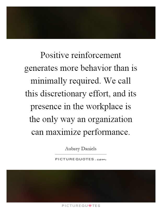 Positive reinforcement generates more behavior than is minimally required. We call this discretionary effort, and its presence in the workplace is the only way an organization can maximize performance Picture Quote #1