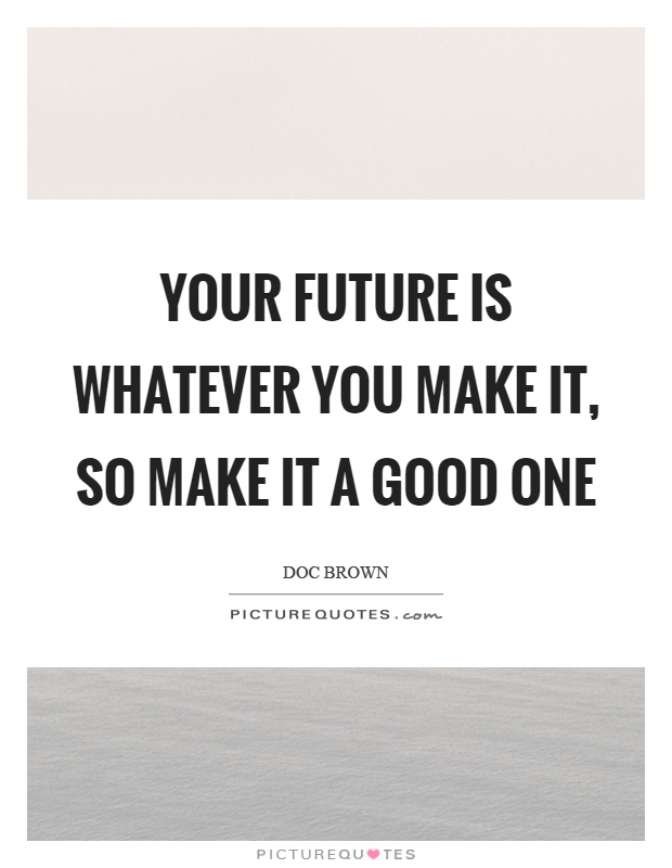 Your future is whatever you make it, so make it a good one Picture Quote #1