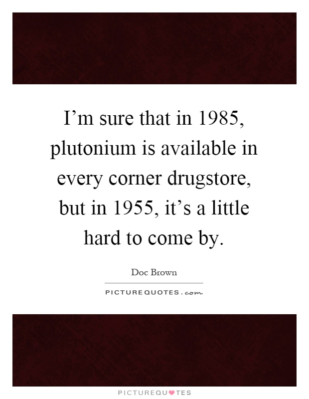 I'm sure that in 1985, plutonium is available in every corner drugstore, but in 1955, it's a little hard to come by Picture Quote #1