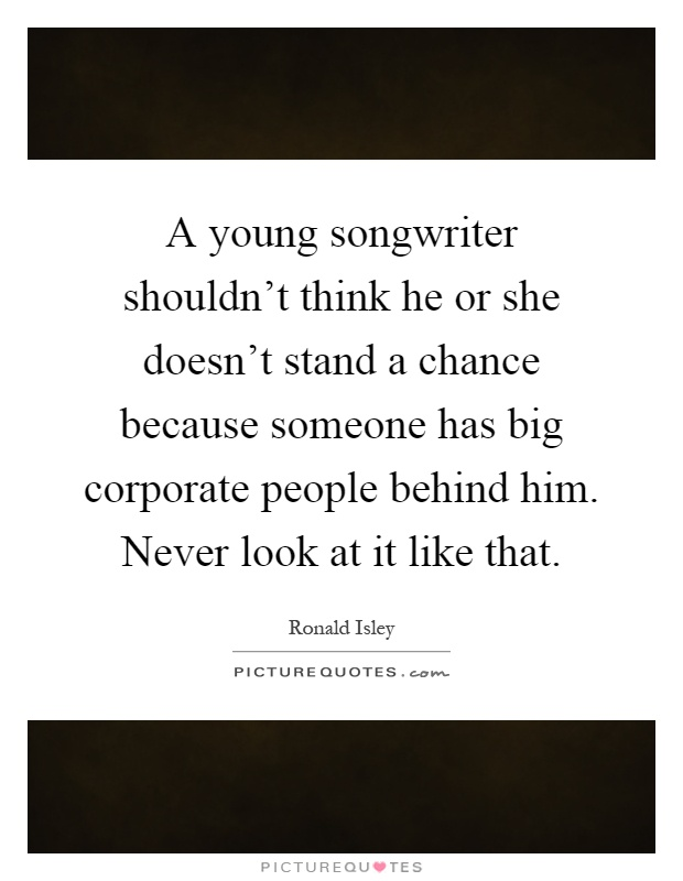 A young songwriter shouldn't think he or she doesn't stand a chance because someone has big corporate people behind him. Never look at it like that Picture Quote #1