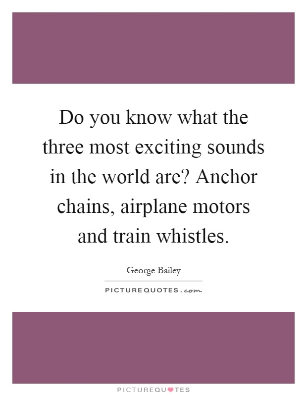 Do you know what the three most exciting sounds in the world are? Anchor chains, airplane motors and train whistles Picture Quote #1