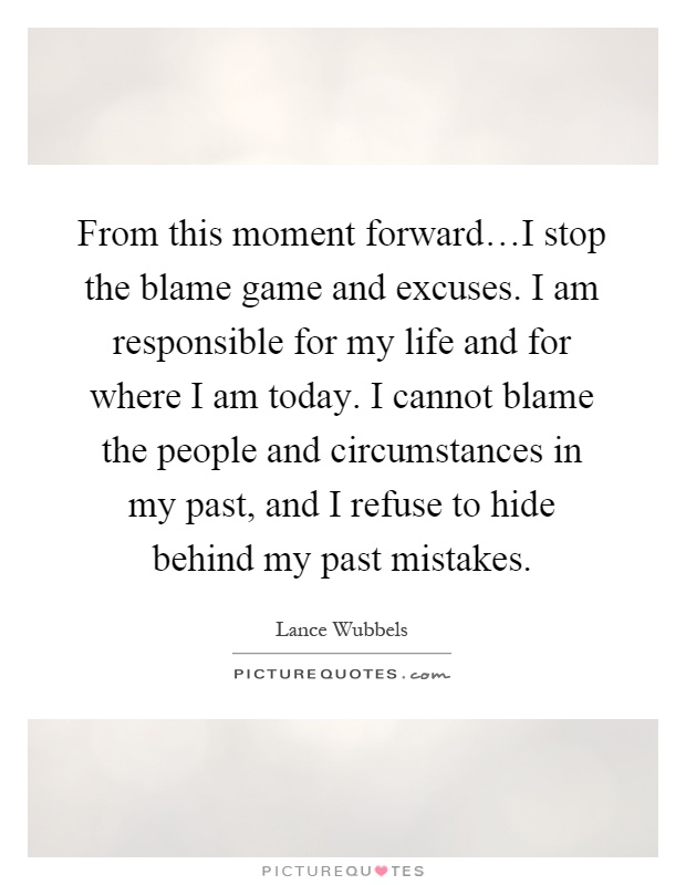 From this moment forward…I stop the blame game and excuses. I am responsible for my life and for where I am today. I cannot blame the people and circumstances in my past, and I refuse to hide behind my past mistakes Picture Quote #1