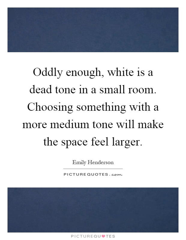 Oddly enough white is a dead tone in a small room for Small room quotes