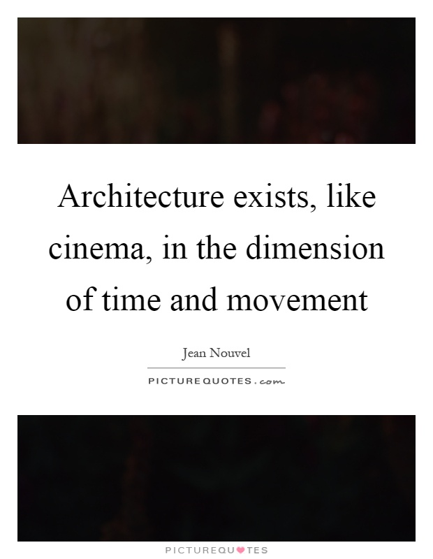 Architecture exists, like cinema, in the dimension of time and movement Picture Quote #1
