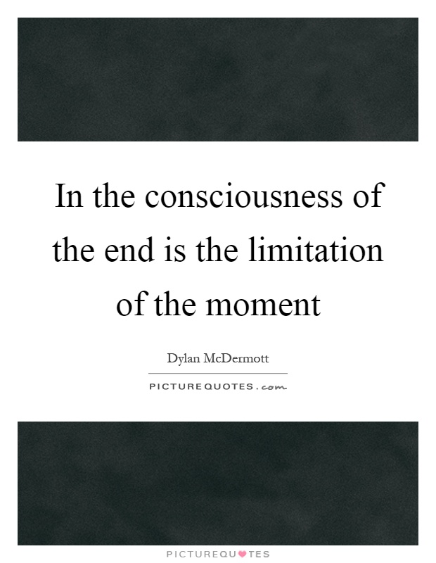 In the consciousness of the end is the limitation of the moment Picture Quote #1