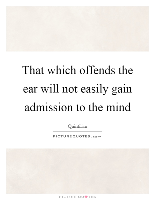 That which offends the ear will not easily gain admission to the mind Picture Quote #1
