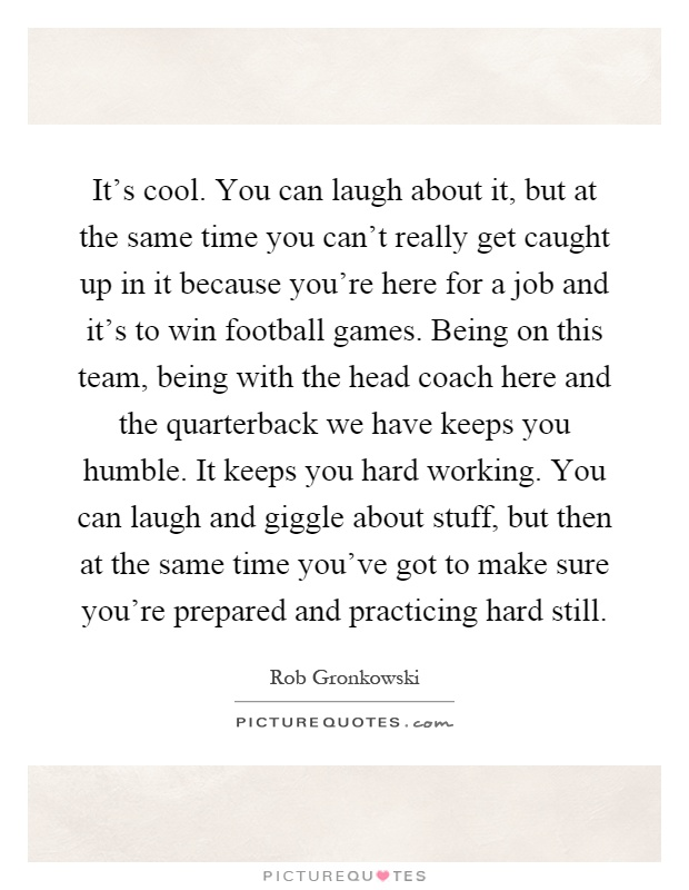 It's cool. You can laugh about it, but at the same time you can't really get caught up in it because you're here for a job and it's to win football games. Being on this team, being with the head coach here and the quarterback we have keeps you humble. It keeps you hard working. You can laugh and giggle about stuff, but then at the same time you've got to make sure you're prepared and practicing hard still Picture Quote #1