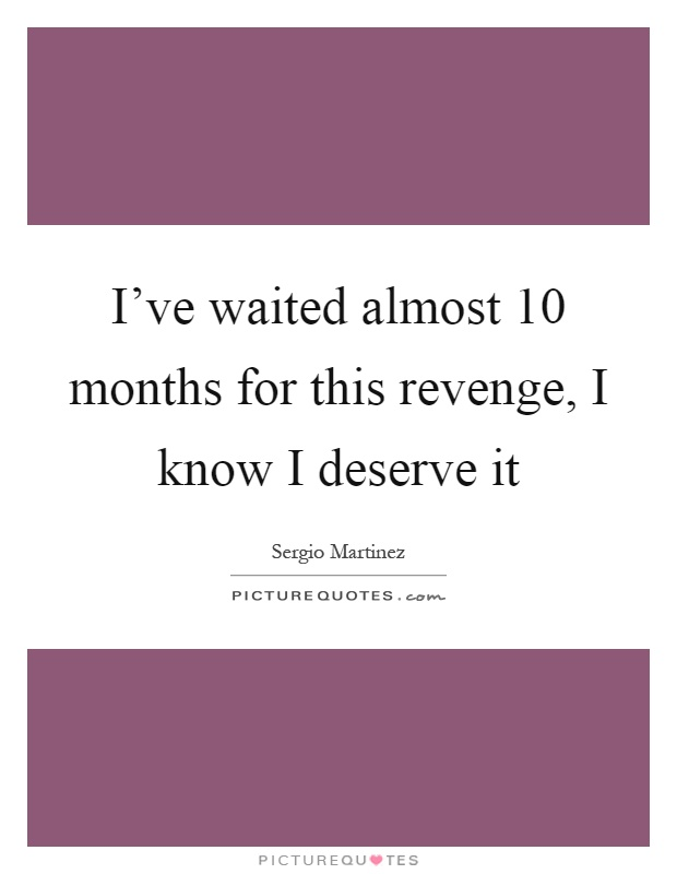 I've waited almost 10 months for this revenge, I know I deserve it Picture Quote #1